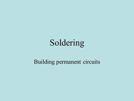 Soldering Building permanent circuits. Soldering accomplishes two things Electrical connections Mechanical connections.