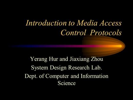 Introduction to Media Access Control Protocols Yerang Hur and Jiaxiang Zhou System Design Research Lab. Dept. of Computer and Information Science.