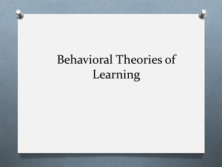 Behavioral Theories of Learning. Behavioral Learning Theory O Behavioral learning theory- focus on the ways in which pleasurable or unpleasant consequences.