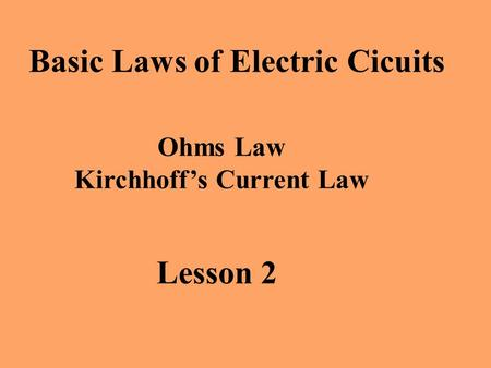 Lesson 2 Basic Laws of Electric Cicuits Ohms Law Kirchhoff's Current Law.