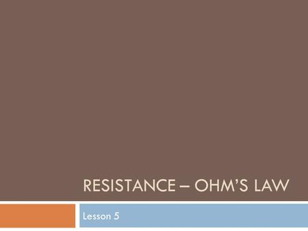 RESISTANCE – OHM'S LAW Lesson 5. Resistance  The amount of current flow in a circuit, and the amount of energy transferred to any useful device, depends.