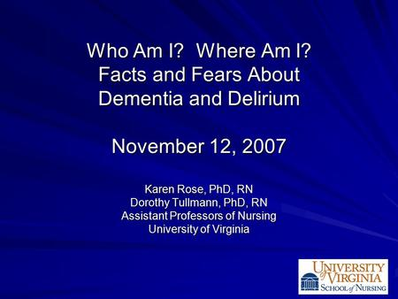 Who Am I? Where Am I? Facts and Fears About Dementia and Delirium November 12, 2007 Karen Rose, PhD, RN Dorothy Tullmann, PhD, RN Assistant Professors.