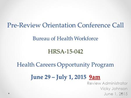 Pre-Review Orientation Conference Call Bureau of Health Workforce HRSA-15-042 Health Careers Opportunity Program June 29 – July 1, 2015 9am Review Administrator.
