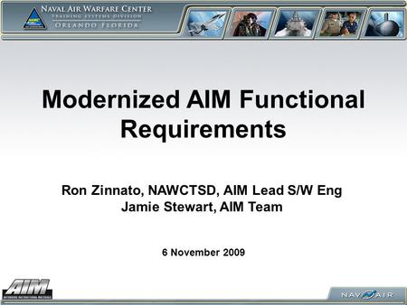 Modernized AIM Functional Requirements 6 November 2009 Ron Zinnato, NAWCTSD, AIM Lead S/W Eng Jamie Stewart, AIM Team.