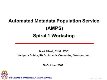 UNCLASSIFIED US Army Combined Arms Center Automated Metadata Population Service (AMPS) Spiral 1 Workshop Mark Uhart, CKM, CSC Verlynda Dobbs, Ph.D., Atlantic.