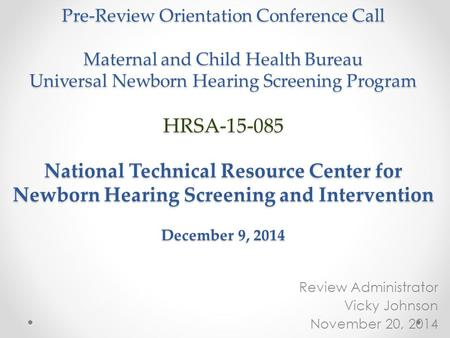 Pre-Review Orientation Conference Call Maternal and Child Health Bureau Universal Newborn Hearing Screening Program HRSA-15-085 National Technical Resource.