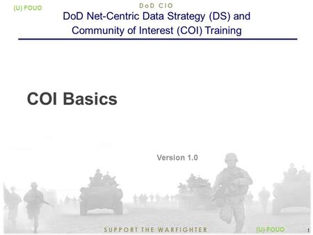 8/14/2015 1 SUPPORT THE WARFIGHTER DoD CIO 1 (U) FOUO COI Basics Version 1.0 DoD Net-Centric Data Strategy (DS) and Community of Interest (COI) Training.