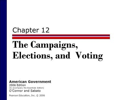 Chapter 12 The Campaigns, Elections, and Voting Pearson Education, Inc. © 2006 American Government 2006 Edition (to accompany the Essentials Edition) O'Connor.
