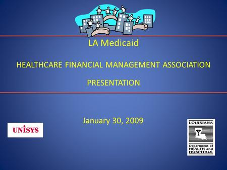 LA Medicaid HEALTHCARE FINANCIAL MANAGEMENT ASSOCIATION PRESENTATION January 30, 2009.