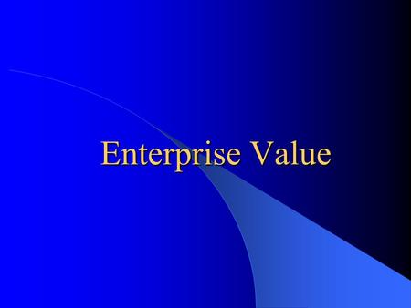 Enterprise Value What is Enterprise Value? –Market Value of Equity plus debt minus cash and investments Why is it used? –To more accurately reflect the.