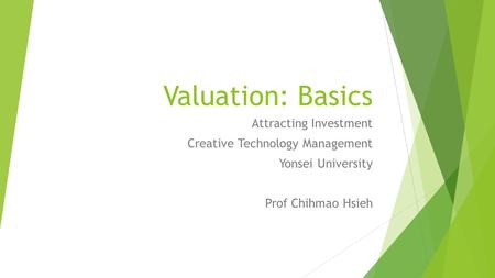 Valuation: Basics Attracting Investment Creative Technology Management Yonsei University Prof Chihmao Hsieh.