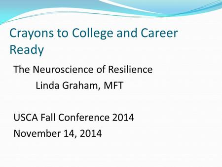 Crayons to College and Career Ready The Neuroscience of Resilience Linda Graham, MFT USCA Fall Conference 2014 November 14, 2014.