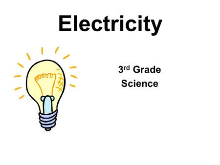 Electricity 3 rd Grade Science Electricity Everything in the world is made up of atoms. Each atom has smaller parts in it. One of those parts is called.