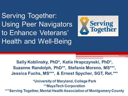 Serving Together: Using Peer Navigators to Enhance Veterans' Health and Well-Being Sally Koblinsky, PhD*, Katie Hrapczynski, PhD*, Suzanne Randolph, PhD**,