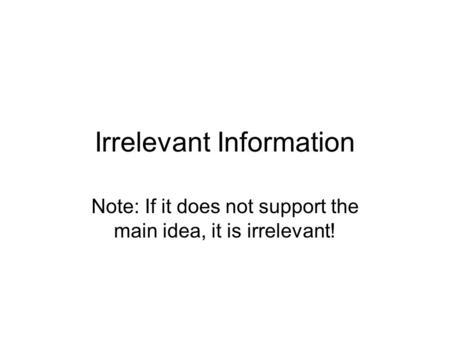 Irrelevant Information Note: If it does not support the main idea, it is irrelevant!