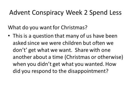 Advent Conspiracy Week 2 Spend Less What do you want for Christmas? This is a question that many of us have been asked since we were children but often.