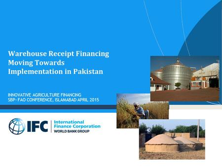 Warehouse Receipt Financing Moving Towards Implementation in Pakistan INNOVATIVE AGRICULTURE FINANCING SBP- FAO CONFERENCE, ISLAMABAD APRIL 2015.
