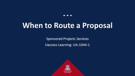 When to Route a Proposal Sponsored Projects Services Uaccess Learning: UA-1044-1.