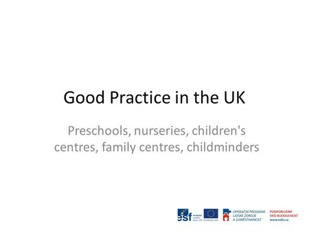 Good Practice in the UK Preschools, nurseries, children's centres, family centres, childminders.