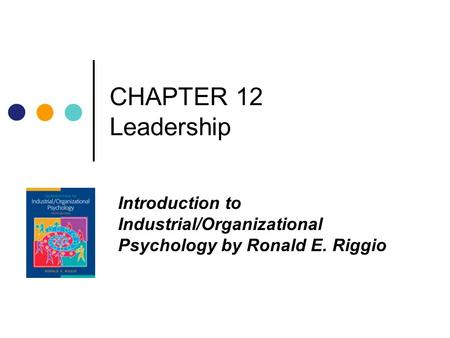 CHAPTER 12 Leadership Introduction to Industrial/Organizational Psychology by Ronald E. Riggio.