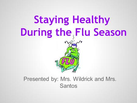 Staying Healthy During the Flu Season Presented by: Mrs. Wildrick and Mrs. Santos.