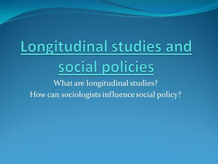 What are longitudinal studies? How can sociologists influence social policy?