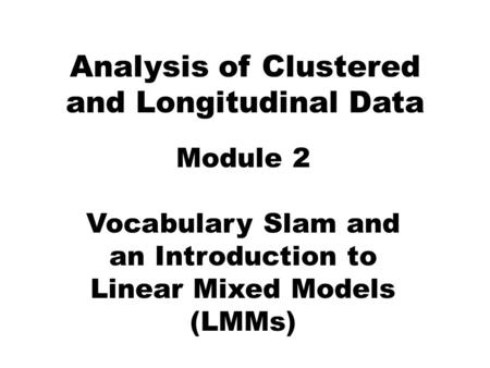 Analysis of Clustered and Longitudinal Data Module 2 Vocabulary Slam and an Introduction to Linear Mixed Models (LMMs)