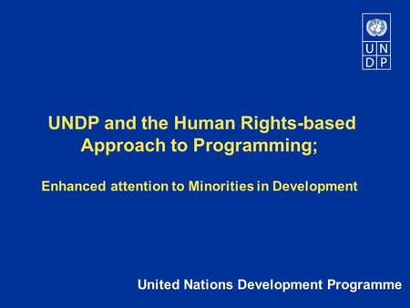UNDP and the Human Rights-based Approach to Programming; Enhanced attention to Minorities in Development United Nations Development Programme.