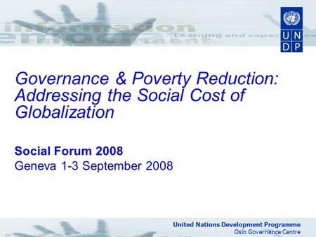 United Nations Development Programme Oslo Governance Centre Governance & Poverty Reduction: Addressing the Social Cost of Globalization Social Forum 2008.
