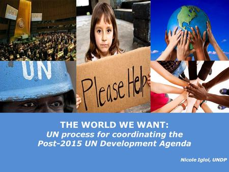 © United Nations Development Programme THE WORLD WE WANT: UN process for coordinating the Post-2015 UN Development Agenda Nicole Igloi, UNDP.
