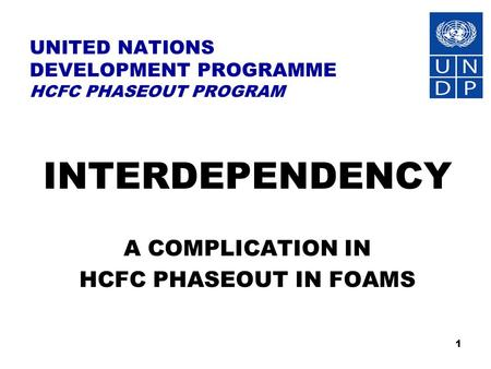 1 UNITED NATIONS DEVELOPMENT PROGRAMME HCFC PHASEOUT PROGRAM INTERDEPENDENCY A COMPLICATION IN HCFC PHASEOUT IN FOAMS.