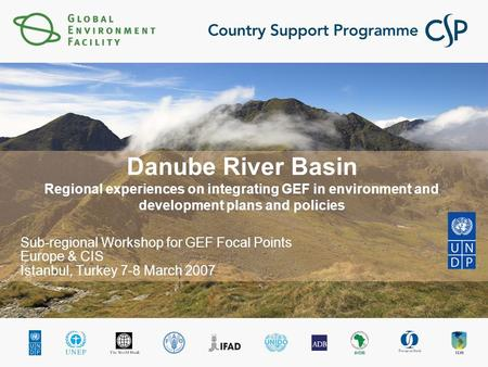 Danube River Basin Regional experiences on integrating GEF in environment and development plans and policies Sub-regional Workshop for GEF Focal Points.