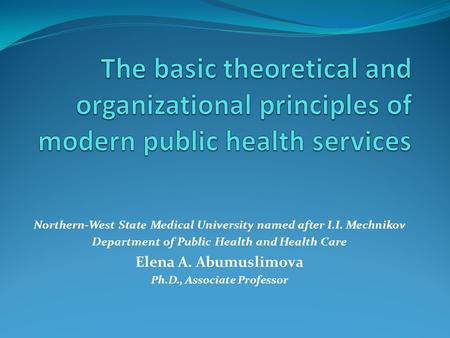 Northern-West State Medical University named after I.I. Mechnikov Department of Public Health and Health Care Elena A. Abumuslimova Ph.D., Associate Professor.