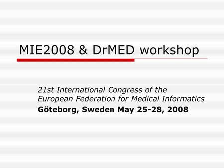 MIE2008 & DrMED workshop 21st International Congress of the European Federation for Medical Informatics Göteborg, Sweden May 25-28, 2008.