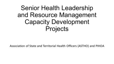 Senior Health Leadership and Resource Management Capacity Development Projects Association of State and Territorial Health Officers (ASTHO) and PIHOA.