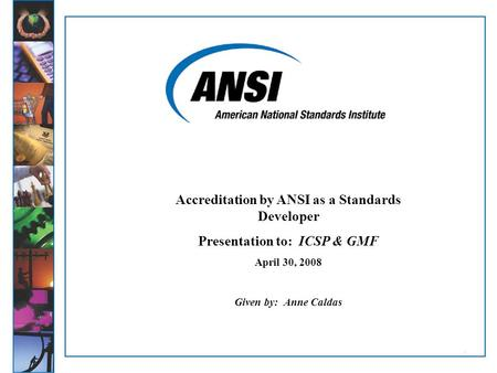 11 Accreditation by ANSI as a Standards Developer Presentation to: ICSP & GMF April 30, 2008 Given by: Anne Caldas.
