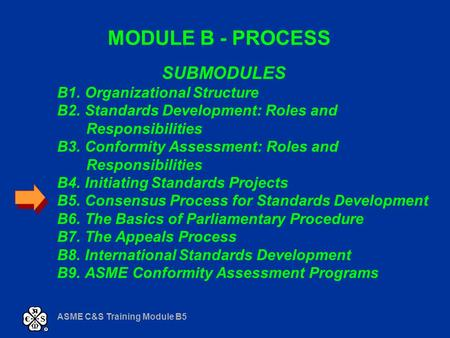 ASME C&S Training Module B5 MODULE B - PROCESS SUBMODULES B1. Organizational Structure B2. Standards Development: Roles and Responsibilities B3. Conformity.