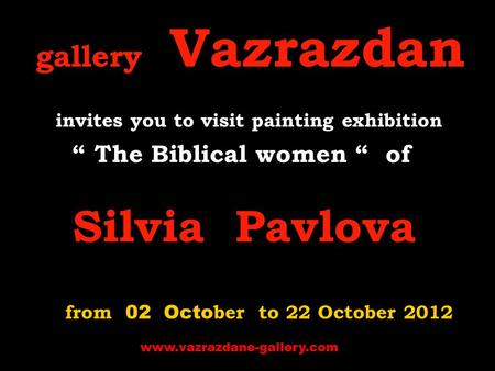 "Gallery Vazrazdan invites you to visit p ainting exhibition "" The Biblical women "" of Silvia Pavlova from 02 Octo ber to 22 October 2012 www.vazrazdane-gallery.com."