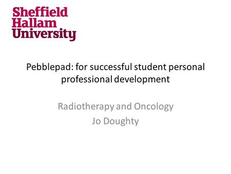 Pebblepad: for successful student personal professional development Radiotherapy and Oncology Jo Doughty.