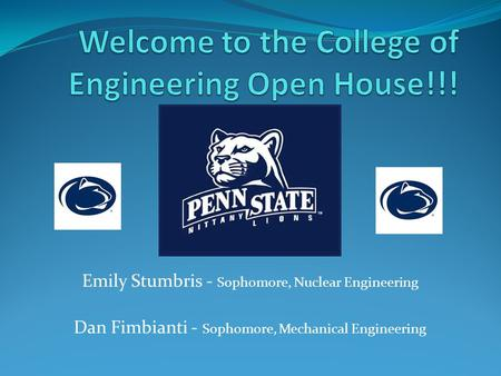 Emily Stumbris - Sophomore, Nuclear Engineering Dan Fimbianti - Sophomore, Mechanical Engineering.