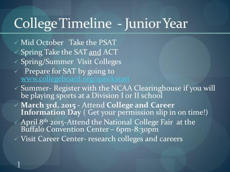1 College Timeline - Junior Year Mid October Take the PSAT Spring Take the SAT and ACT Spring/Summer Visit Colleges Prepare for SAT by going to www.collegeboard.org/quickstart.