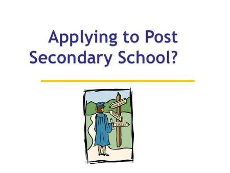  If considering post secondary education, you need to make an informed decision about whether to attend university or college.  Both provide different.