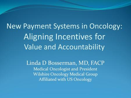 New Payment Systems in Oncology: Aligning Incentives for Value and Accountability Linda D Bosserman, MD, FACP Medical Oncologist and President Wilshire.