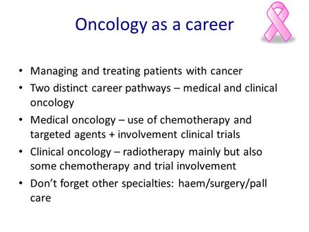 Oncology as a career Managing and treating patients with cancer Two distinct career pathways – medical and clinical oncology Medical oncology – use of.
