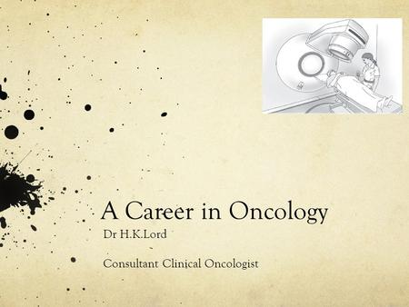 A Career in Oncology Dr H.K.Lord Consultant Clinical Oncologist.