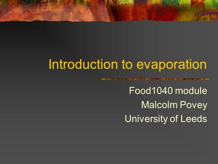 Introduction to evaporation Food1040 module Malcolm Povey University of Leeds.