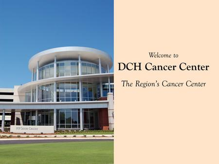 Welcome to DCH Cancer Center The Region's Cancer Center.