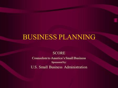 BUSINESS PLANNING SCORE Counselors to America's Small Business Sponsored by: U.S. Small Business Administration.