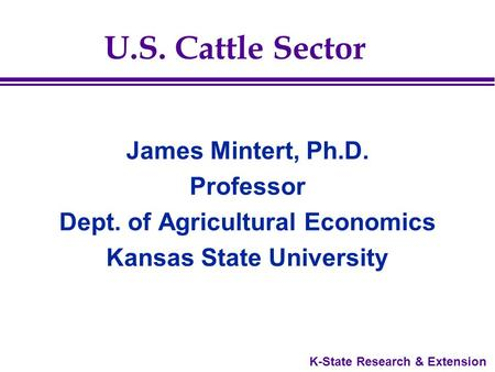 K-State Research & Extension U.S. Cattle Sector James Mintert, Ph.D. Professor Dept. of Agricultural Economics Kansas State University.