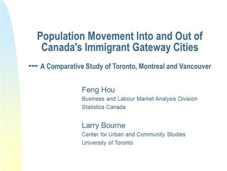 Population Movement Into and Out of Canada's Immigrant Gateway Cities --- A Comparative Study of Toronto, Montreal and Vancouver Feng Hou Business and.